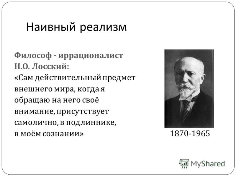 Наивный реализм Философ - иррационалист Н. О. Лосский : « Сам действительный предмет внешнего мира, когда я обращаю на него своё внимание, присутствует самолично, в подлиннике, в моём сознании » 1870-1965