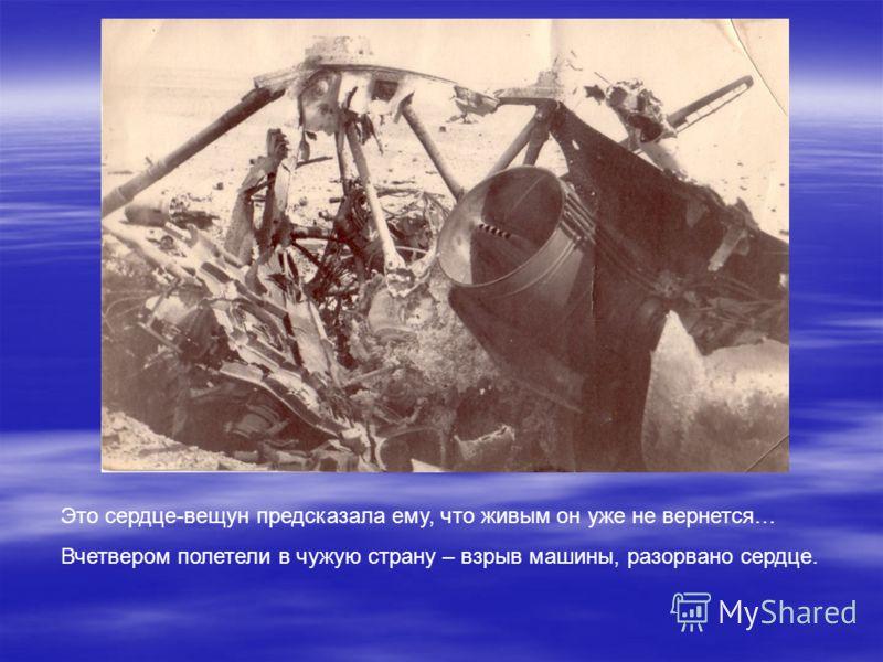 Это сердце-вещун предсказала ему, что живым он уже не вернется… Вчетвером полетели в чужую страну – взрыв машины, разорвано сердце.