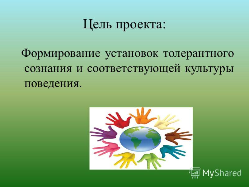 Цель проекта: Формирование установок толерантного сознания и соответствующей культуры поведения.