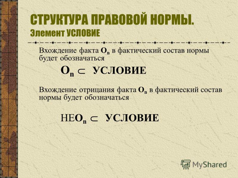 СТРУКТУРА ПРАВОВОЙ НОРМЫ. Элемент УСЛОВИЕ Вхождение факта О n в фактический состав нормы будет обозначаться О n УСЛОВИЕ Вхождение отрицания факта О n в фактический состав нормы будет обозначаться НЕО n УСЛОВИЕ