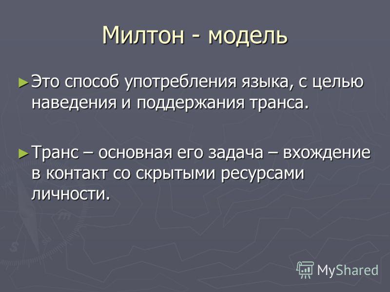 Милтон - модель Это способ употребления языка, с целью наведения и поддержания транса. Это способ употребления языка, с целью наведения и поддержания транса. Транс – основная его задача – вхождение в контакт со скрытыми ресурсами личности. Транс – ос