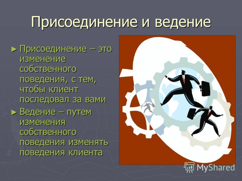 Присоединение и ведение Присоединение – это изменение собственного поведения, с тем, чтобы клиент последовал за вами Присоединение – это изменение собственного поведения, с тем, чтобы клиент последовал за вами Ведение – путем изменения собственного п