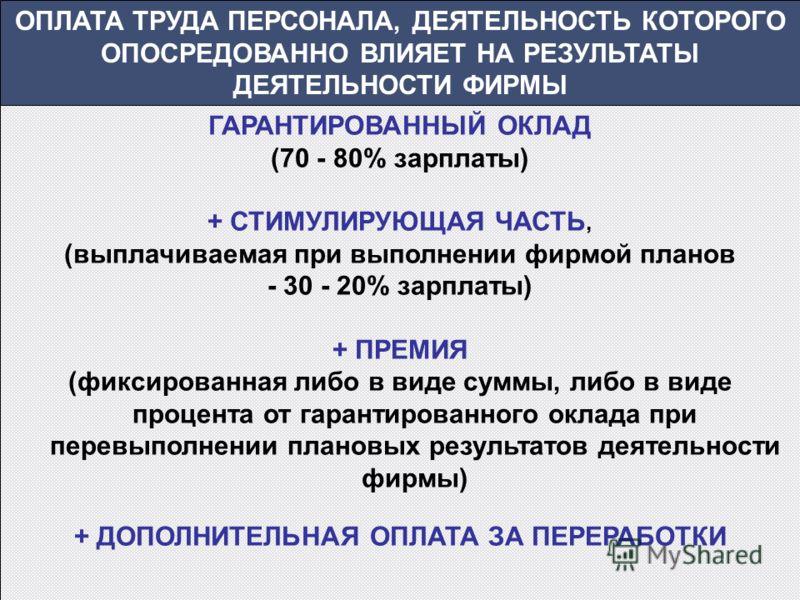 ОПЛАТА ТРУДА ПЕРСОНАЛА, ДЕЯТЕЛЬНОСТЬ КОТОРОГО ОПОСРЕДОВАННО ВЛИЯЕТ НА РЕЗУЛЬТАТЫ ДЕЯТЕЛЬНОСТИ ФИРМЫ ГАРАНТИРОВАННЫЙ ОКЛАД (70 - 80% зарплаты) + СТИМУЛИРУЮЩАЯ ЧАСТЬ, (выплачиваемая при выполнении фирмой планов - 30 - 20% зарплаты) + ПРЕМИЯ (фиксирован