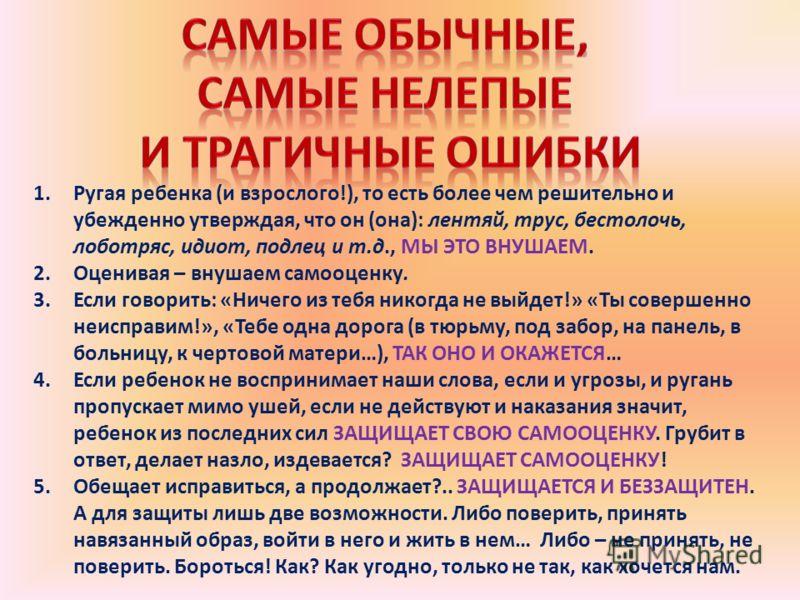 1.Ругая ребенка (и взрослого!), то есть более чем решительно и убежденно утверждая, что он (она): лентяй, трус, бестолочь, лоботряс, идиот, подлец и т.д., МЫ ЭТО ВНУШАЕМ. 2.Оценивая – внушаем самооценку. 3.Если говорить: «Ничего из тебя никогда не вы