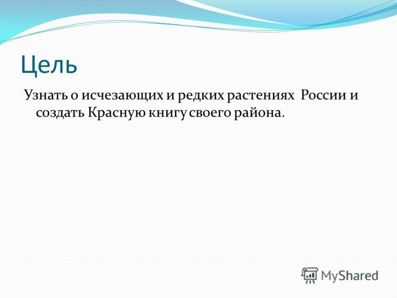Цель Узнать о исчезающих и редких растениях России и создать Красную книгу своего района.