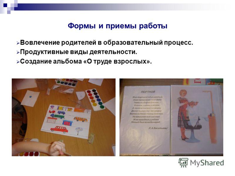 Формы и приемы работы Вовлечение родителей в образовательный процесс. Продуктивные виды деятельности. Создание альбома «О труде взрослых».