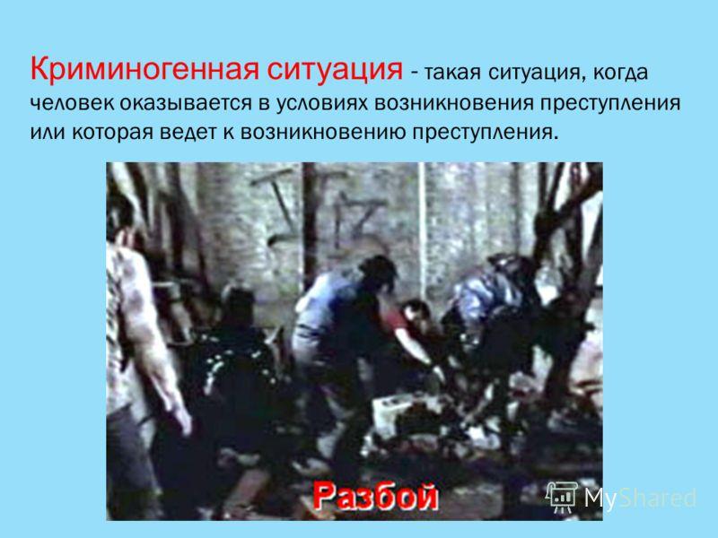 Криминогенная ситуация - такая ситуация, когда человек оказывается в условиях возникновения преступления или которая ведет к возникновению преступления.