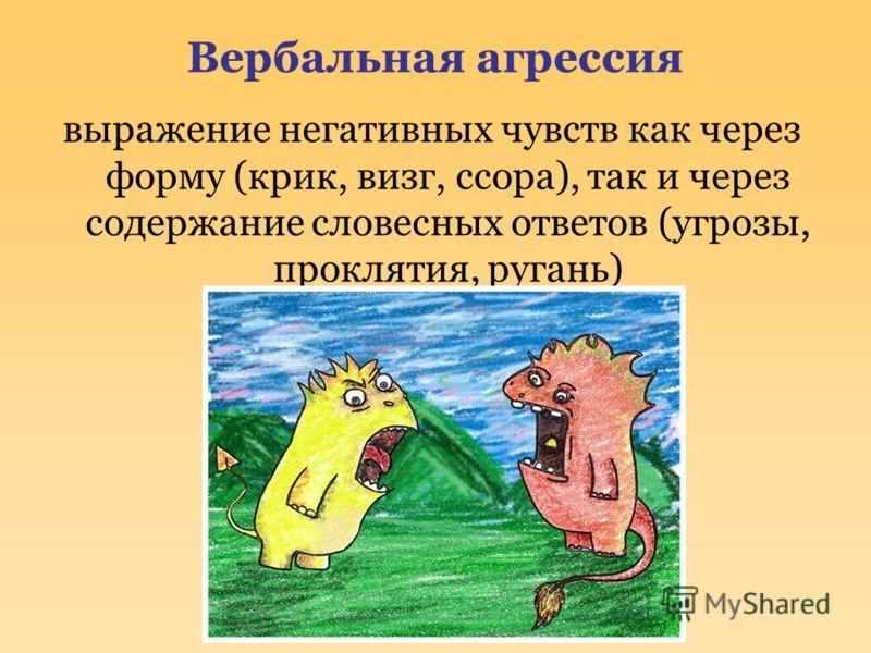 Вербальная агрессия выражение негативных чувств как через форму (крик, визг, ссора), так и через содержание словесных ответов (угрозы, проклятия, ругань)