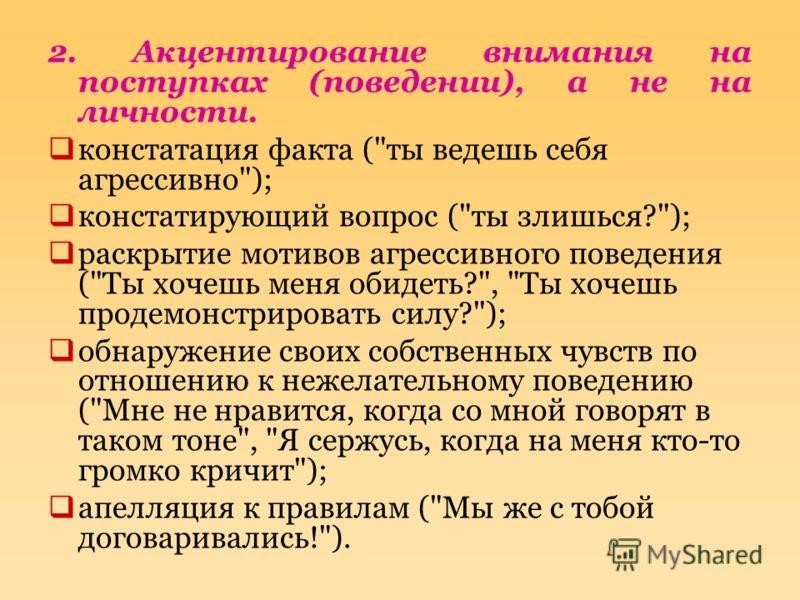 2. Акцентирование внимания на поступках (поведении), а не на личности. констатация факта (