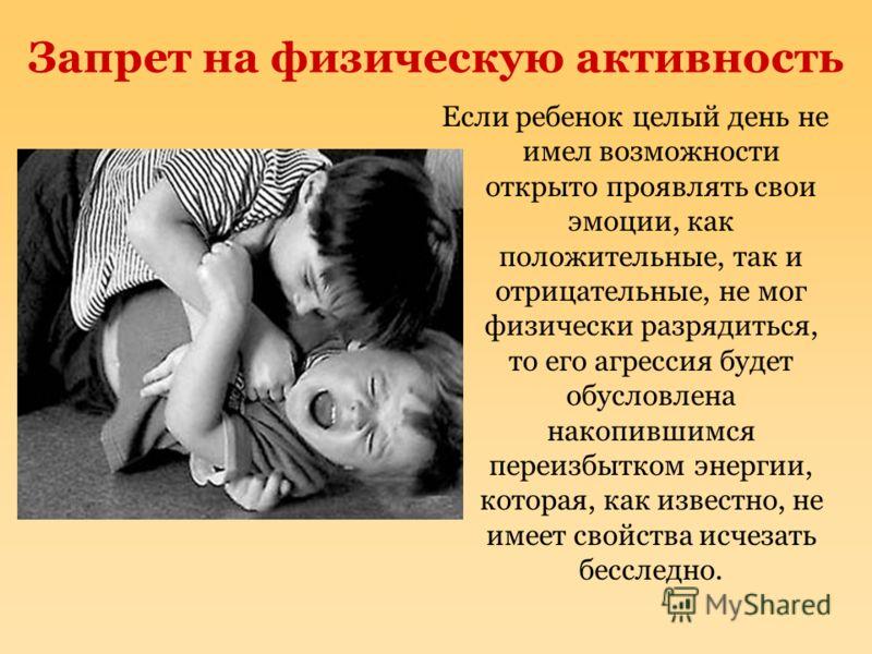 Запрет на физическую активность Если ребенок целый день не имел возможности открыто проявлять свои эмоции, как положительные, так и отрицательные, не мог физически разрядиться, то его агрессия будет обусловлена накопившимся переизбытком энергии, кото