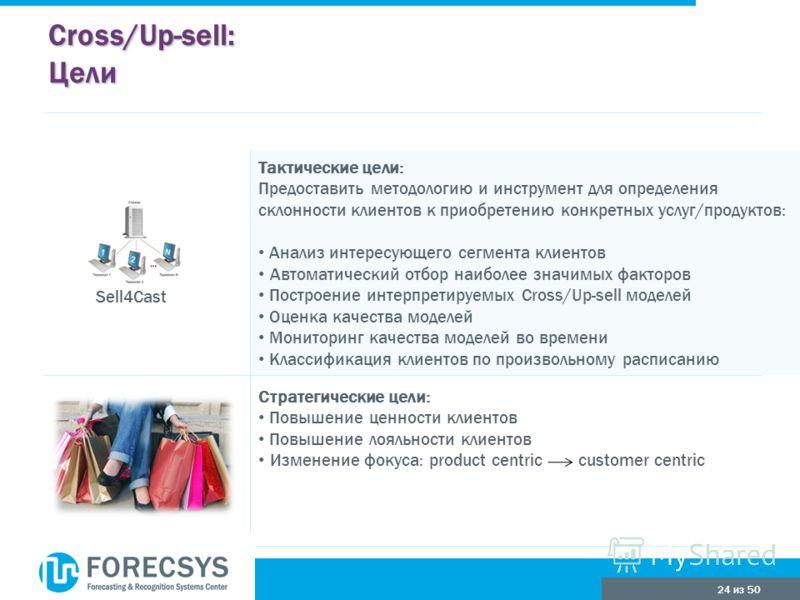 24 из 50 Cross/Up-sell: Цели Стратегические цели: Повышение ценности клиентов Повышение лояльности клиентов Изменение фокуса: product centric customer centric Тактические цели: Предоставить методологию и инструмент для определения склонности клиентов