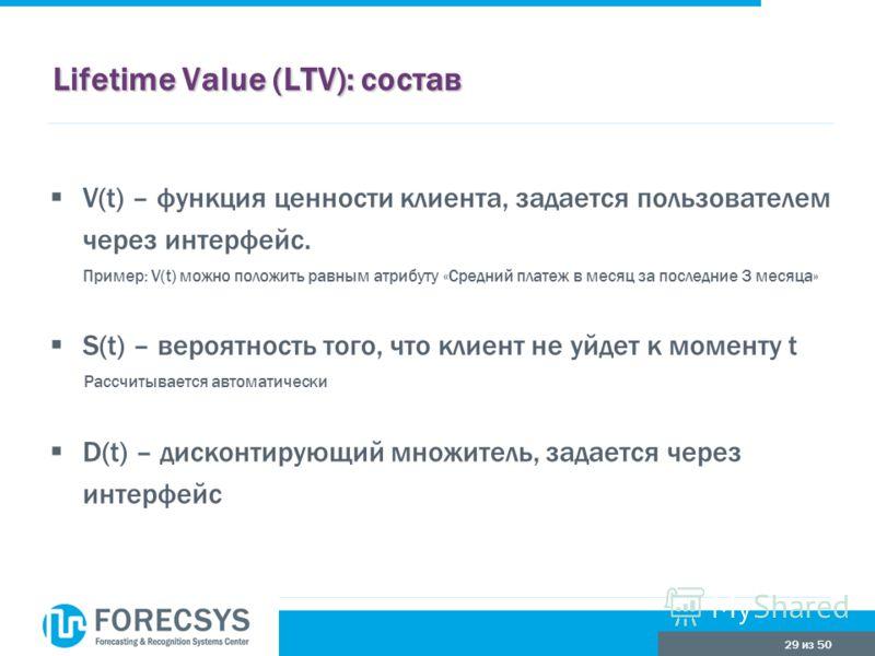 29 из 50 Lifetime Value (LTV): состав V(t) – функция ценности клиента, задается пользователем через интерфейс. Пример: V(t) можно положить равным атрибуту «Средний платеж в месяц за последние 3 месяца» S(t) – вероятность того, что клиент не уйдет к м