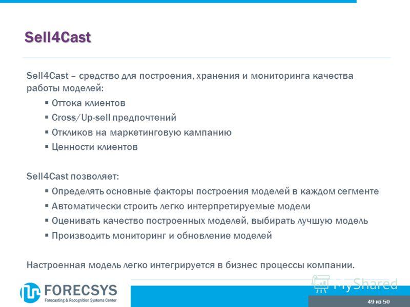 49 из 50 Sell4Cast Sell4Cast – средство для построения, хранения и мониторинга качества работы моделей: Оттока клиентов Cross/Up-sell предпочтений Откликов на маркетинговую кампанию Ценности клиентов Sell4Cast позволяет: Определять основные факторы п