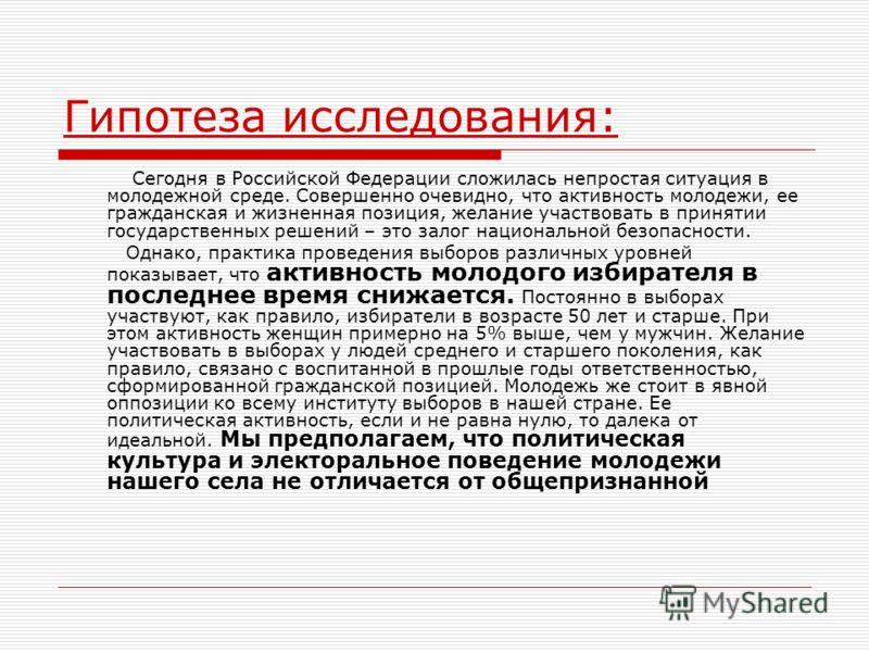 Гипотеза исследования: Сегодня в Российской Федерации сложилась непростая ситуация в молодежной среде. Совершенно очевидно, что активность молодежи, ее гражданская и жизненная позиция, желание участвовать в принятии государственных решений – это зало