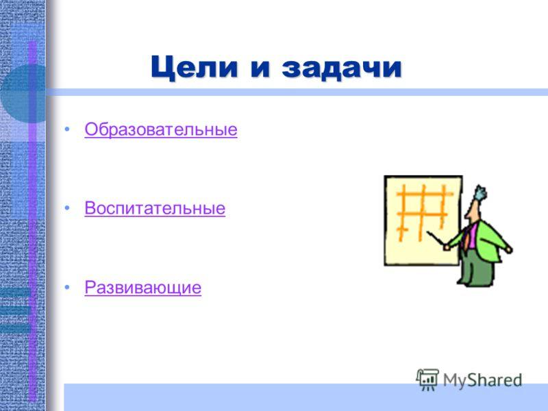 Цели и задачи Образовательные Воспитательные Развивающие