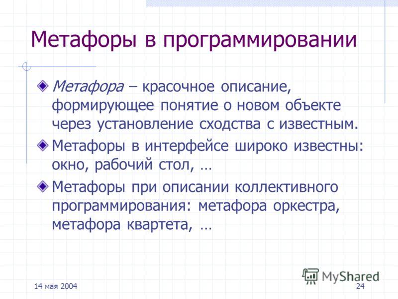 14 мая 200424 Метафоры в программировании Метафора – красочное описание, формирующее понятие о новом объекте через установление сходства с известным. Метафоры в интерфейсе широко известны: окно, рабочий стол, … Метафоры при описании коллективного про