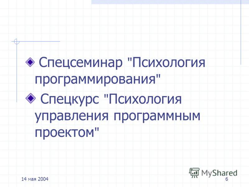 14 мая 20046 Спецсеминар  Психология программирования  Спецкурс  Психология управления программным проектом