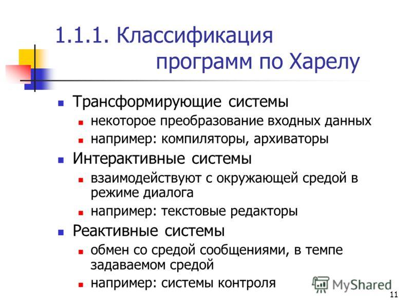 11 1.1.1. Классификация программ по Харелу Трансформирующие системы некоторое преобразование входных данных например: компиляторы, архиваторы Интерактивные системы взаимодействуют с окружающей средой в режиме диалога например: текстовые редакторы Реа