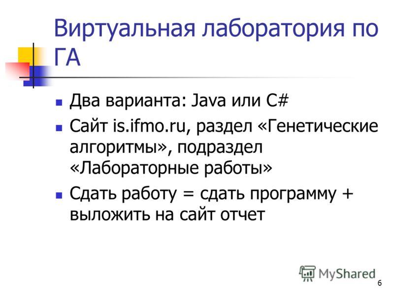 6 Виртуальная лаборатория по ГА Два варианта: Java или C# Сайт is.ifmo.ru, раздел «Генетические алгоритмы», подраздел «Лабораторные работы» Сдать работу = сдать программу + выложить на сайт отчет