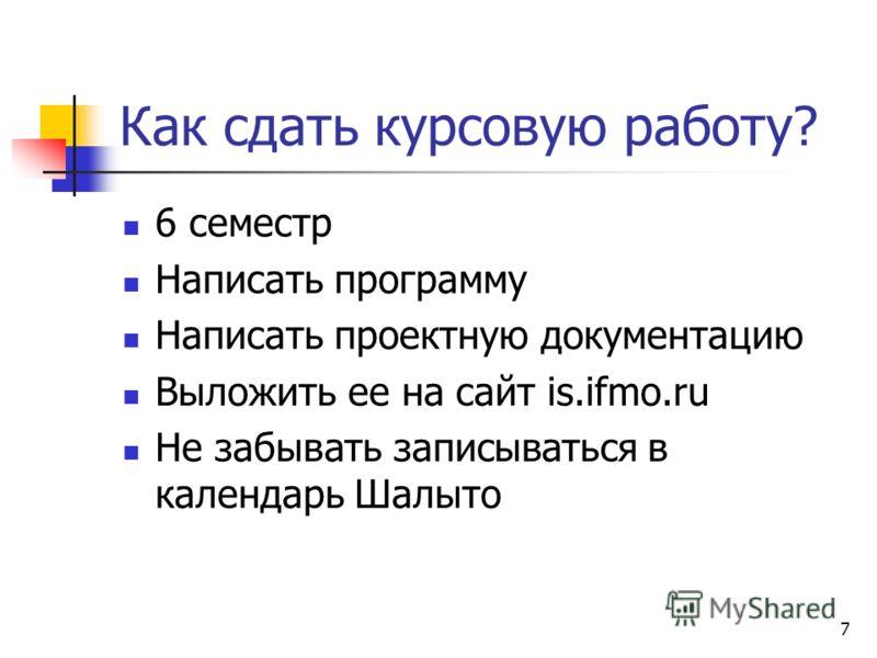 7 Как сдать курсовую работу? 6 семестр Написать программу Написать проектную документацию Выложить ее на сайт is.ifmo.ru Не забывать записываться в календарь Шалыто