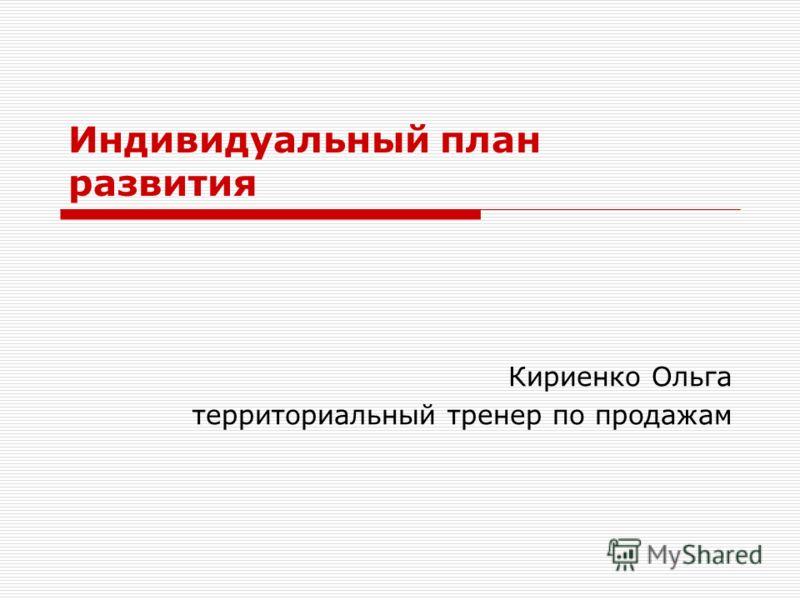 Индивидуальный план развития Кириенко Ольга территориальный тренер по продажам