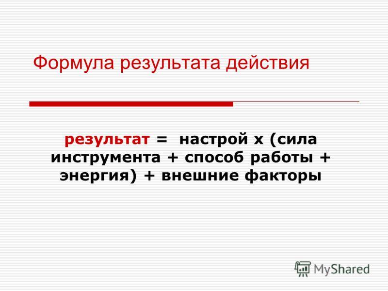 Формула результата действия результат = настрой х (сила инструмента + способ работы + энергия) + внешние факторы