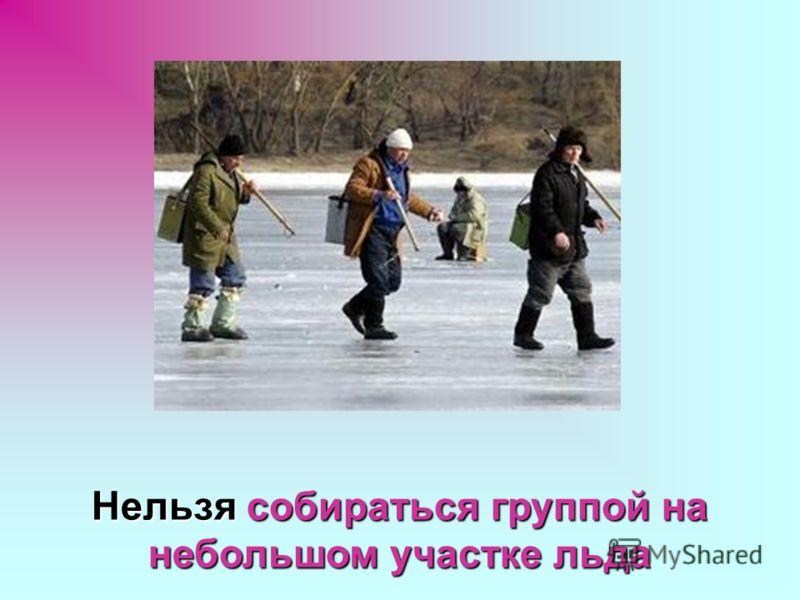 Нельзя собираться группой на небольшом участке льда