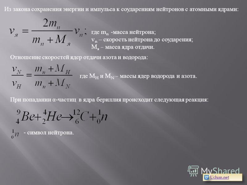 Из закона сохранения энергии и импульса к соударениям нейтронов с атомными ядрами: где m n -масса нейтрона; v n – скорость нейтрона до соударения; M я – масса ядра отдачи. Отношение скоростей ядер отдачи азота и водорода: где M H и M N – массы ядер в