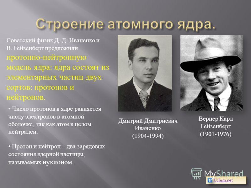 Вернер Карл Гейзенберг (1901-1976) Дмитрий Дмитриевич Иваненко (1904-1994) Советский физик Д. Д. Иваненко и В. Гейзенберг предложили протонно-нейтронную модель ядра: ядра состоят из элементарных частиц двух сортов: протонов и нейтронов. Число протоно