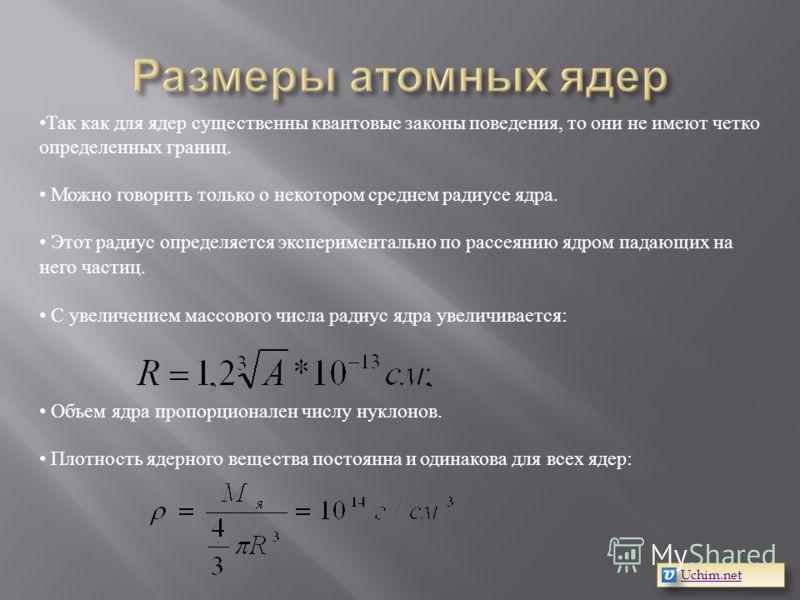 Так как для ядер существенны квантовые законы поведения, то они не имеют четко определенных границ. Можно говорить только о некотором среднем радиусе ядра. Этот радиус определяется экспериментально по рассеянию ядром падающих на него частиц. С увелич