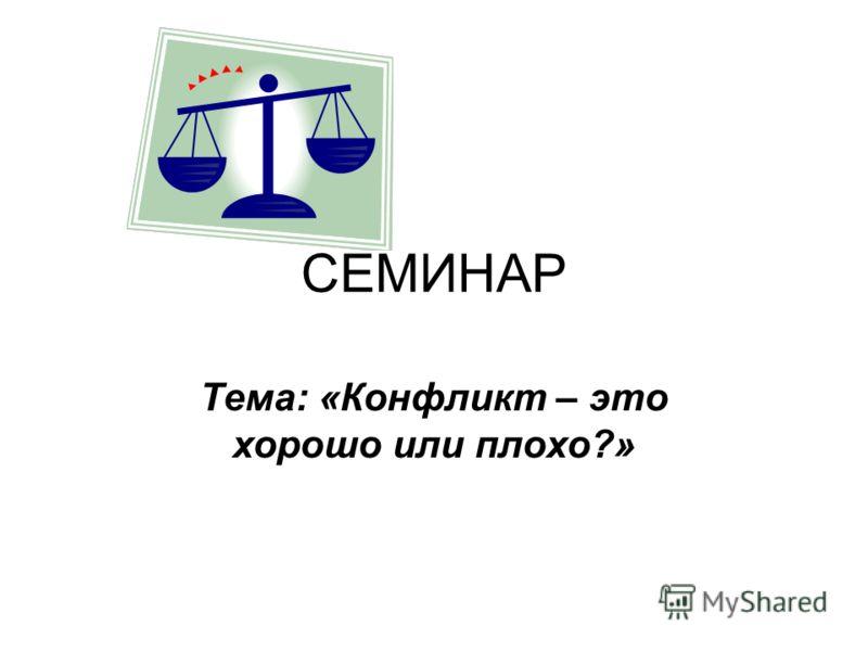 СЕМИНАР Тема: «Конфликт – это хорошо или плохо?»