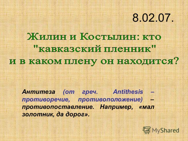 Антитеза (от греч. Аntithesis – противоречие, противоположение) – противопоставление. Например, «мал золотник, да дорог». 8.02.07.