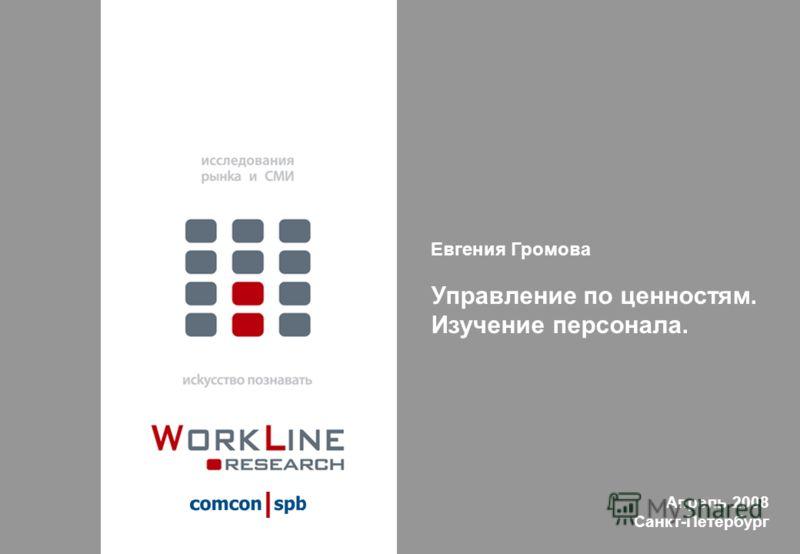 Евгения Громова Управление по ценностям. Изучение персонала. Апрель 2008 Санкт-Петербург