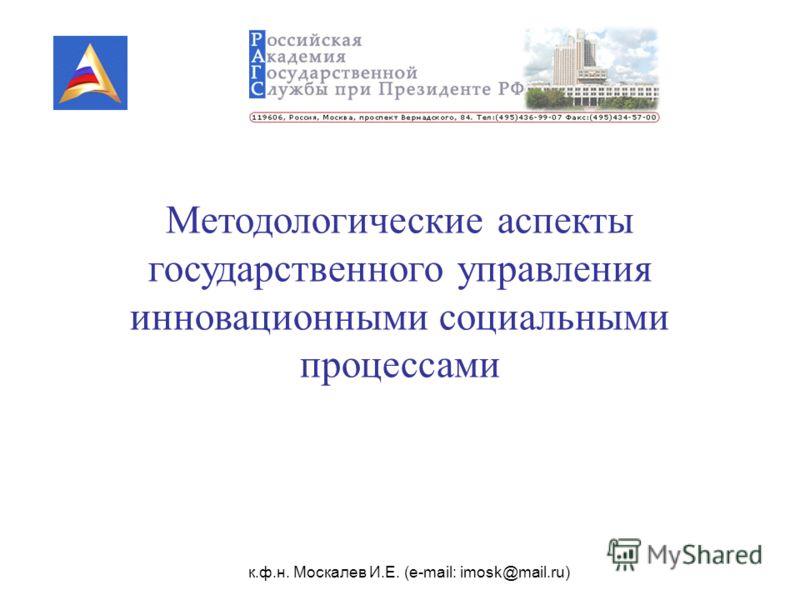 к.ф.н. Москалев И.Е. (e-mail: imosk@mail.ru) Методологические аспекты государственного управления инновационными социальными процессами