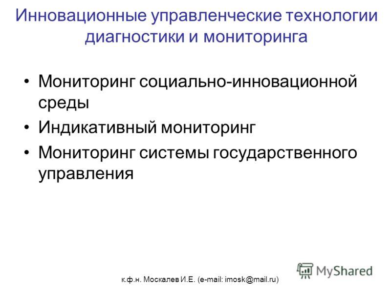 к.ф.н. Москалев И.Е. (e-mail: imosk@mail.ru) Инновационные управленческие технологии диагностики и мониторинга Мониторинг социально-инновационной среды Индикативный мониторинг Мониторинг системы государственного управления