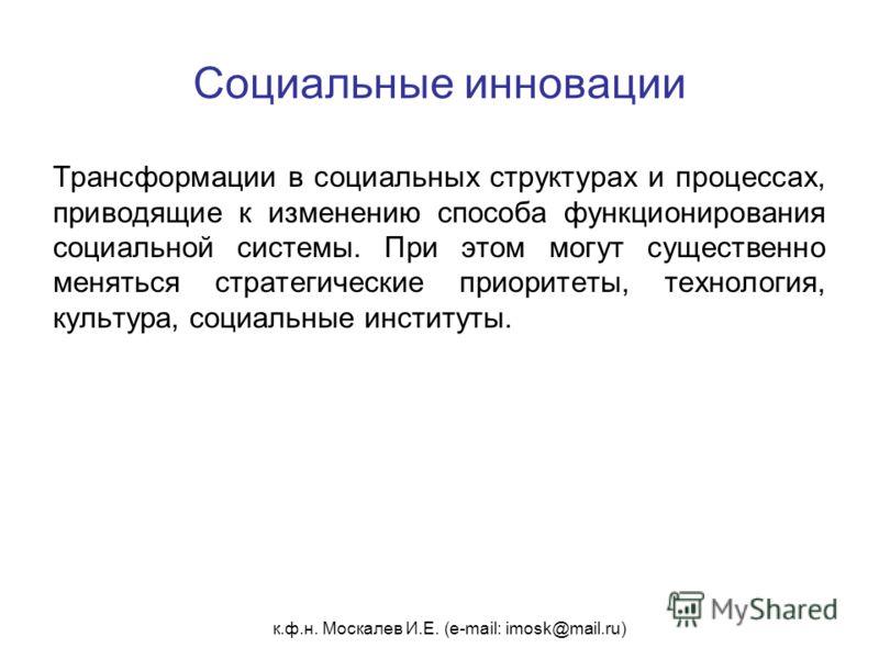 к.ф.н. Москалев И.Е. (e-mail: imosk@mail.ru) Социальные инновации Трансформации в социальных структурах и процессах, приводящие к изменению способа функционирования социальной системы. При этом могут существенно меняться стратегические приоритеты, те