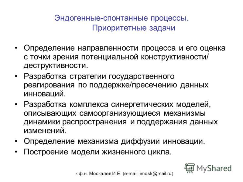 к.ф.н. Москалев И.Е. (e-mail: imosk@mail.ru) Эндогенные-спонтанные процессы. Приоритетные задачи Определение направленности процесса и его оценка с точки зрения потенциальной конструктивности/ деструктивности. Разработка стратегии государственного ре
