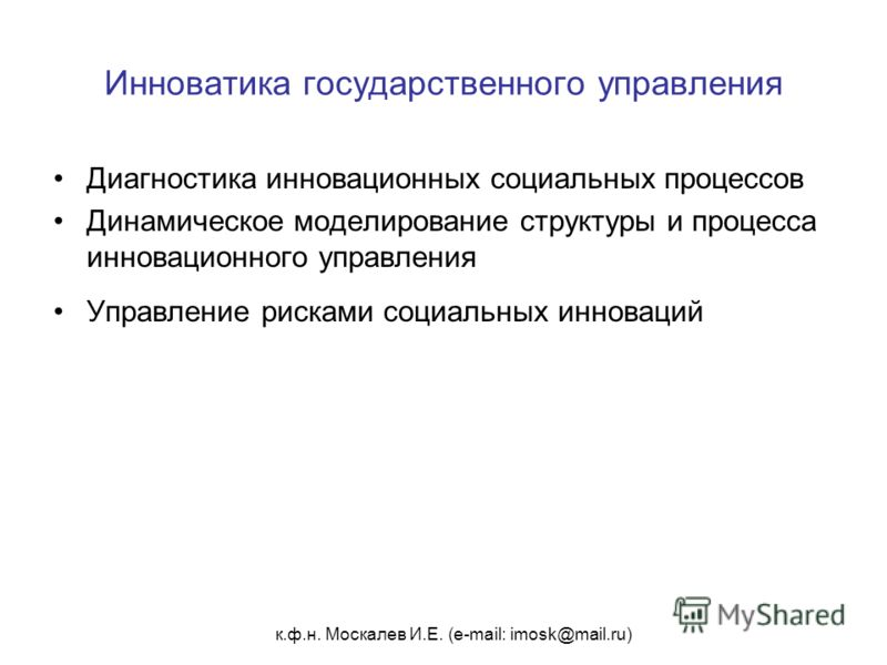 к.ф.н. Москалев И.Е. (e-mail: imosk@mail.ru) Инноватика государственного управления Диагностика инновационных социальных процессов Динамическое моделирование структуры и процесса инновационного управления Управление рисками социальных инноваций