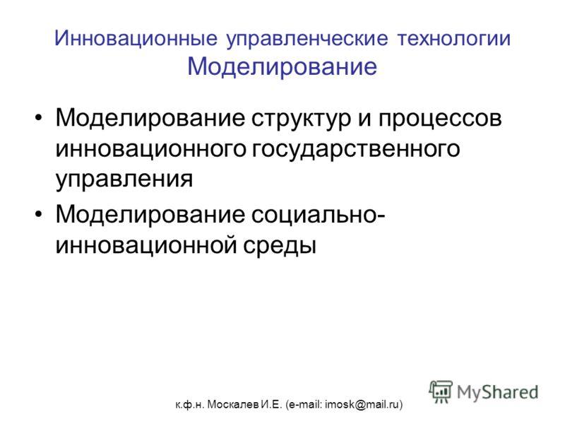 к.ф.н. Москалев И.Е. (e-mail: imosk@mail.ru) Инновационные управленческие технологии Моделирование Моделирование структур и процессов инновационного государственного управления Моделирование социально- инновационной среды