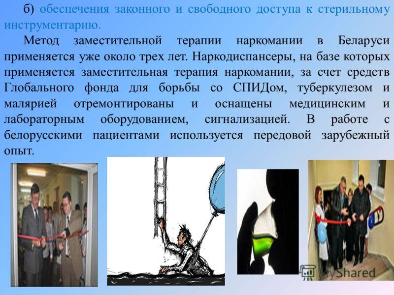 б) обеспечения законного и свободного доступа к стерильному инструментарию. Метод заместительной терапии наркомании в Беларуси применяется уже около трех лет. Наркодиспансеры, на базе которых применяется заместительная терапия наркомании, за счет сре