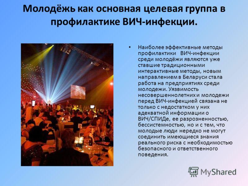Молодёжь как основная целевая группа в профилактике ВИЧ-инфекции. Наиболее эффективные методы профилактики ВИЧ-инфекции среди молодёжи являются уже ставшие традиционными интерактивные методы, новым направлением в Беларуси стала работа на предприятиях