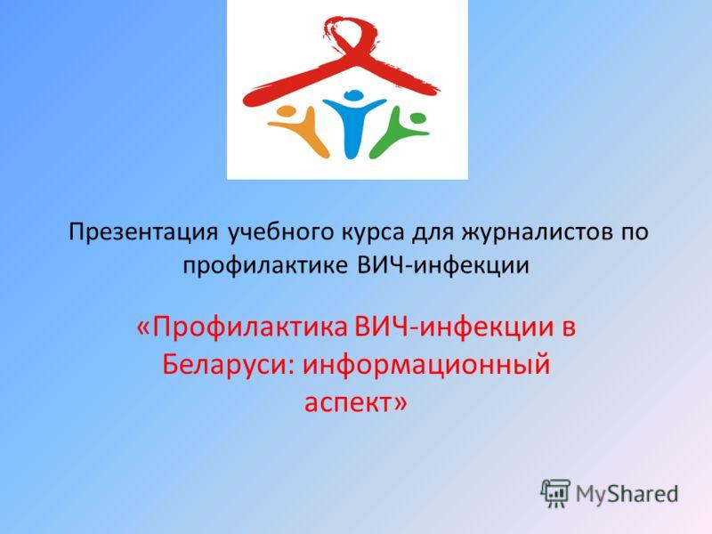 Презентация учебного курса для журналистов по профилактике ВИЧ-инфекции «Профилактика ВИЧ-инфекции в Беларуси: информационный аспект»
