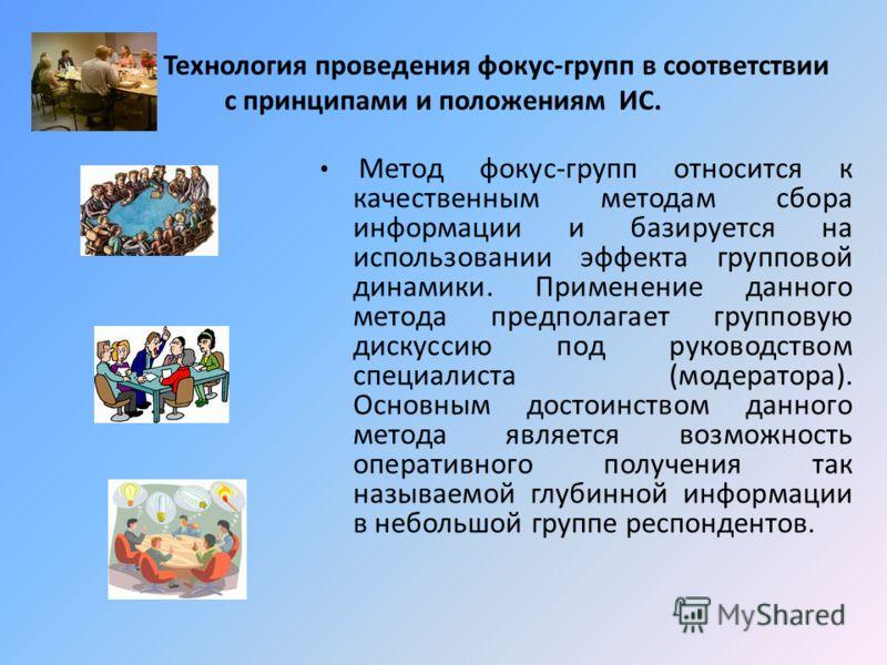 Технология проведения фокус-групп в соответствии с принципами и положениям ИС. Метод фокус-групп относится к качественным методам сбора информации и базируется на использовании эффекта групповой динамики. Применение данного метода предполагает группо