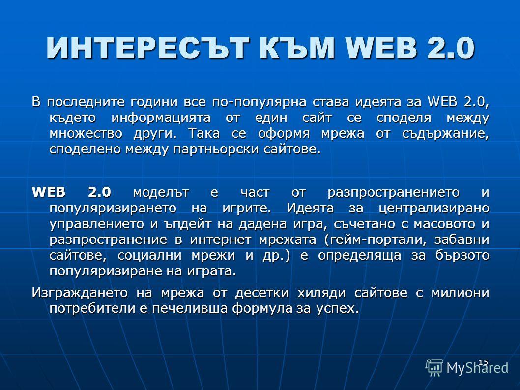 15 ИНТЕРЕСЪТ КЪМ WEB 2.0 В последните години все по-популярна става идеята за WEB 2.0, където информацията от един сайт се споделя между множество други. Така се оформя мрежа от съдържание, споделено между партньорски сайтове. WEB 2.0 моделът е част