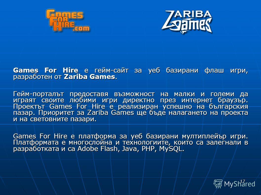 17 Games For Hire е гейм-сайт за уеб базирани флаш игри, разработен от Zariba Games. Гейм-порталът предоставя възможност на малки и големи да играят своите любими игри директно през интернет браузър. Проектът Games For Hire e реализиран успешно на бъ