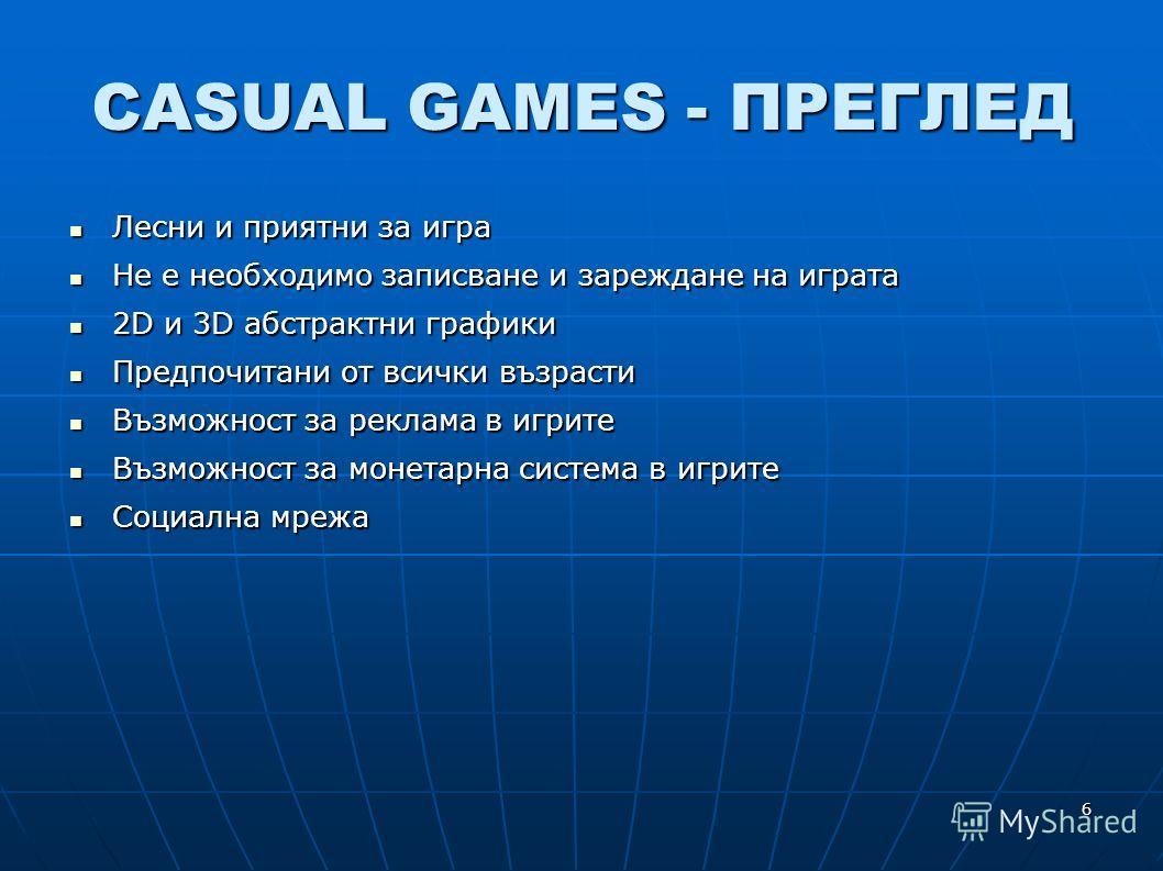 6 CASUAL GAMES - ПРЕГЛЕД Лесни и приятни за игра Лесни и приятни за игра Не е необходимо записване и зареждане на играта Не е необходимо записване и зареждане на играта 2D и 3D абстрактни графики 2D и 3D абстрактни графики Предпочитани от всички възр