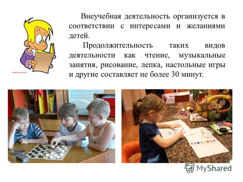 Внеучебная деятельность организуется в соответствии с интересами и желаниями детей. Продолжительность таких видов деятельности как чтение, музыкальные занятия, рисование, лепка, настольные игры и другие составляет не более 30 минут.