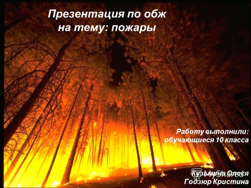 Презентация по обж на тему: пожары Работу выполнили: обучающиеся 10 класса Кузьмина Олеся Годзюр Кристина