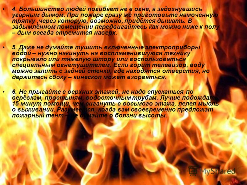 4. Большинство людей погибает не в огне, а задохнувшись угарным дымом. При пожаре сразу же приготовьте намоченную тряпку,через которую, возможно, придётся дышать. В задымлённом помещении передвигайтесь как можно ниже к полу – дым всегда стремится нав