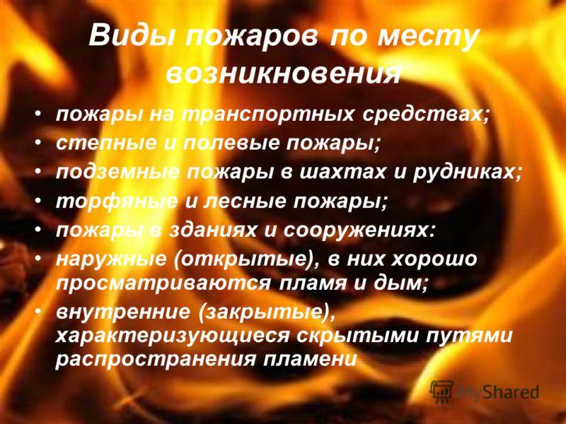 Виды пожаров по месту возникновения пожары на транспортных средствах; степные и полевые пожары; подземные пожары в шахтах и рудниках; торфяные и лесные пожары; пожары в зданиях и сооружениях: наружные (открытые), в них хорошо просматриваются пламя и